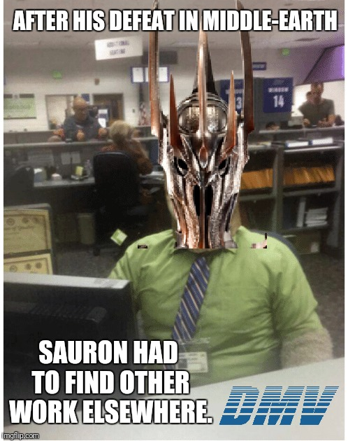 Sauron's new job | AFTER HIS DEFEAT IN MIDDLE-EARTH SAURON HAD TO FIND OTHER WORK ELSEWHERE. | image tagged in lotr,sauron,dmv,job,work | made w/ Imgflip meme maker