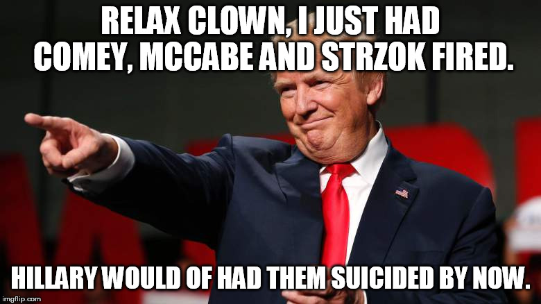 RELAX CLOWN, I JUST HAD COMEY, MCCABE AND STRZOK FIRED. HILLARY WOULD OF HAD THEM SUICIDED BY NOW. | image tagged in trump | made w/ Imgflip meme maker