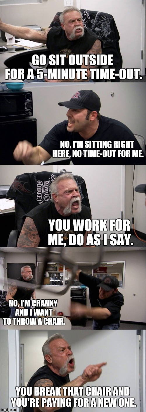 No time-out | GO SIT OUTSIDE FOR A 5-MINUTE TIME-OUT. NO, I'M SITTING RIGHT HERE, NO TIME-OUT FOR ME. YOU WORK FOR ME, DO AS I SAY. NO, I'M CRANKY AND I W | image tagged in memes,american chopper argument,chair,work,pay,cranky | made w/ Imgflip meme maker