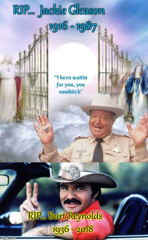 Burt Reynolds & Jackie Gleason Smokey & The Bandit Tribute | RIP...  Jackie Gleason           1916 - 1987 RIP... Burt Reynolds       1936 - 2018 | image tagged in burt reynolds,smokey and the bandit,jackie gleason,buford t justice,smokey and the bandit 1 | made w/ Imgflip meme maker