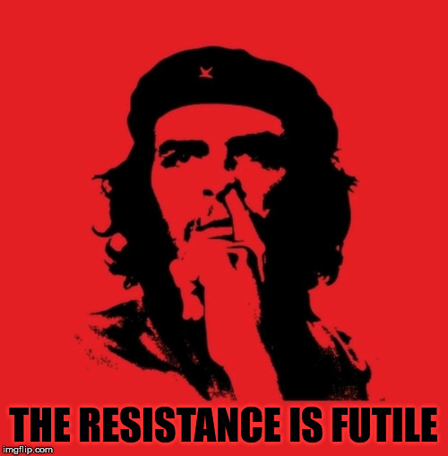 pick che  | THE RESISTANCE IS FUTILE | image tagged in pick che | made w/ Imgflip meme maker