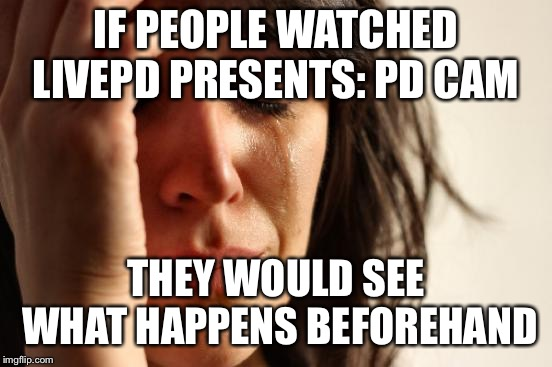 First World Problems Meme | IF PEOPLE WATCHED LIVEPD PRESENTS: PD CAM THEY WOULD SEE WHAT HAPPENS BEFOREHAND | image tagged in memes,first world problems | made w/ Imgflip meme maker