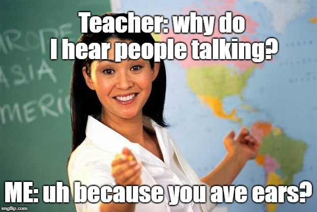 teacher | Teacher: why do I hear people talking? ME: uh because you ave ears? | image tagged in teacher | made w/ Imgflip meme maker