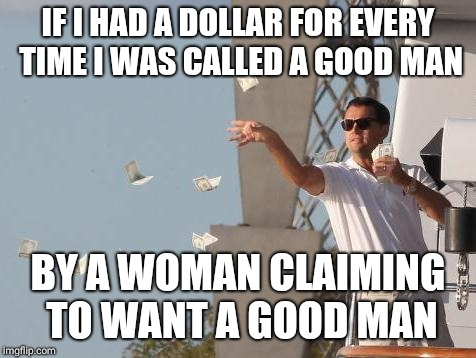 Either I'm not that good, or they don't really want a good man. | IF I HAD A DOLLAR FOR EVERY TIME I WAS CALLED A GOOD MAN BY A WOMAN CLAIMING TO WANT A GOOD MAN | image tagged in leonardo dicaprio throwing money,dollar,good boy | made w/ Imgflip meme maker