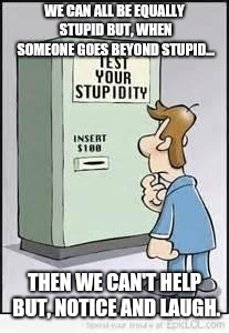 Stupidity can hit anyone | WE CAN ALL BE EQUALLY STUPID BUT, WHEN SOMEONE GOES BEYOND STUPID... THEN WE CAN'T HELP BUT, NOTICE AND LAUGH. | image tagged in test your stupidity,memes | made w/ Imgflip meme maker