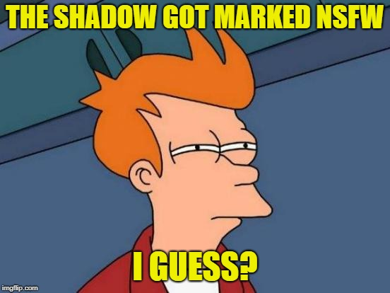 Futurama Fry Meme | THE SHADOW GOT MARKED NSFW I GUESS? | image tagged in memes,futurama fry | made w/ Imgflip meme maker