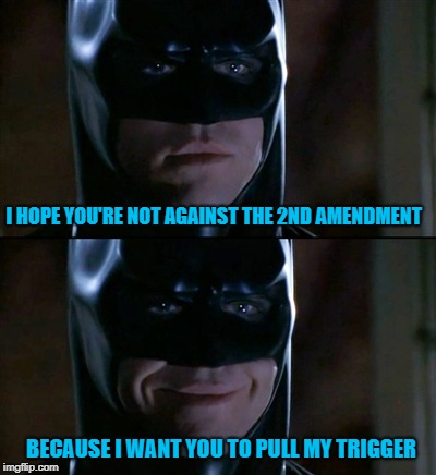 Batman Smiles Meme | I HOPE YOU'RE NOT AGAINST THE 2ND AMENDMENT BECAUSE I WANT YOU TO PULL MY TRIGGER | image tagged in memes,batman smiles | made w/ Imgflip meme maker