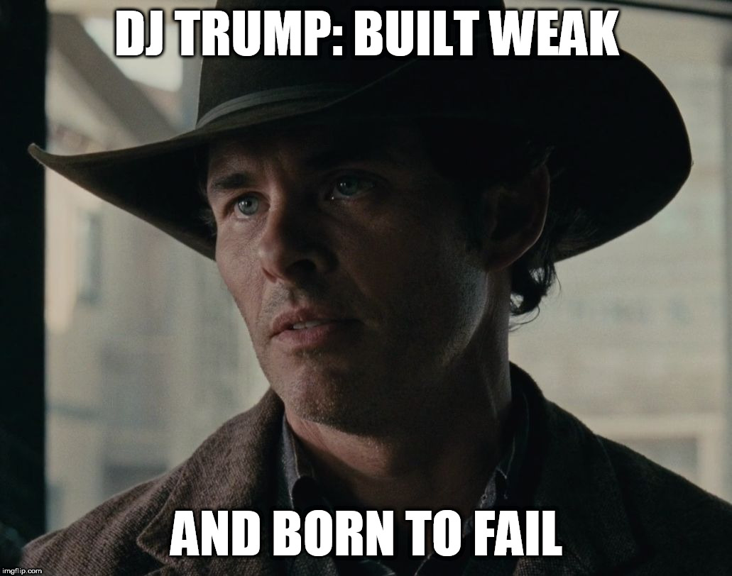 DJ Trump: Built Weak & Born to Fail |  DJ TRUMP: BUILT WEAK; AND BORN TO FAIL | image tagged in built weak  born to fail - teddy v2 westworld,dj trump,truth,sad but true | made w/ Imgflip meme maker