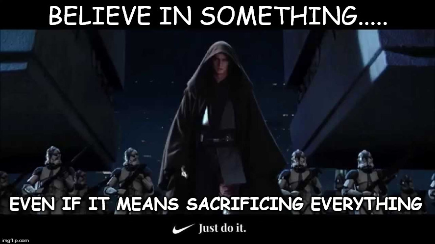 Believe in the Dark Side... Just do it | BELIEVE IN SOMETHING..... EVEN IF IT MEANS SACRIFICING EVERYTHING | image tagged in nike,star wars | made w/ Imgflip meme maker
