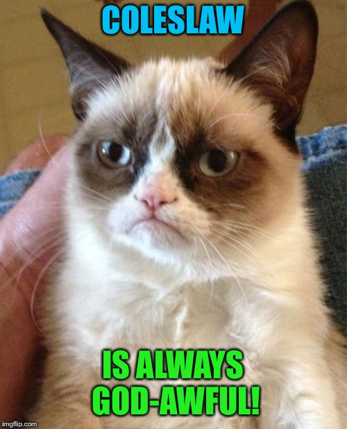 Grumpy Cat Meme | COLESLAW IS ALWAYS GOD-AWFUL! | image tagged in memes,grumpy cat | made w/ Imgflip meme maker