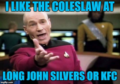 Picard Wtf Meme | I LIKE THE COLESLAW AT LONG JOHN SILVERS OR KFC | image tagged in memes,picard wtf | made w/ Imgflip meme maker
