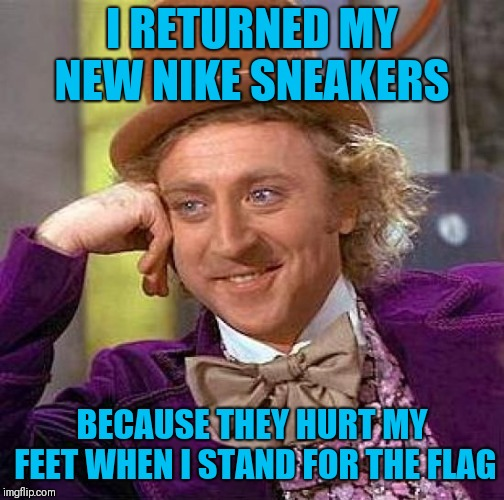 Creepy Condescending Wonka Meme | I RETURNED MY NEW NIKE SNEAKERS BECAUSE THEY HURT MY FEET WHEN I STAND FOR THE FLAG | image tagged in memes,creepy condescending wonka | made w/ Imgflip meme maker
