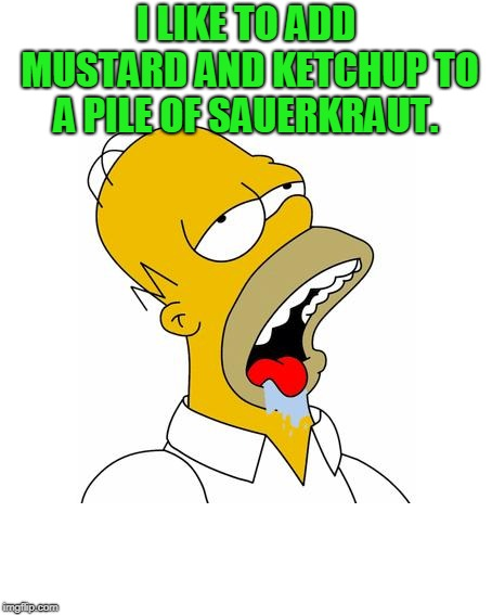 Homer Simpson Drooling | I LIKE TO ADD MUSTARD AND KETCHUP TO A PILE OF SAUERKRAUT. | image tagged in homer simpson drooling | made w/ Imgflip meme maker
