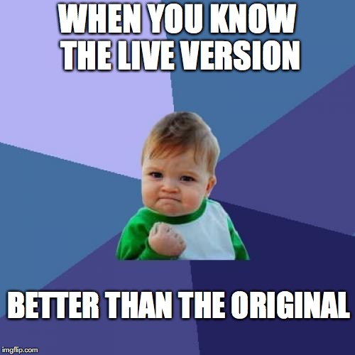 Live Music Is Good | WHEN YOU KNOW THE LIVE VERSION BETTER THAN THE ORIGINAL | image tagged in memes,success kid,concert,music,rock music,introspective pug | made w/ Imgflip meme maker