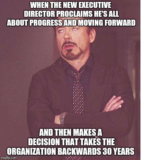 Face You Make | WHEN THE NEW EXECUTIVE DIRECTOR PROCLAIMS HE'S ALL ABOUT PROGRESS AND MOVING FORWARD AND THEN MAKES A DECISION THAT TAKES THE ORGANIZATION B | image tagged in memes,face you make robert downey jr | made w/ Imgflip meme maker
