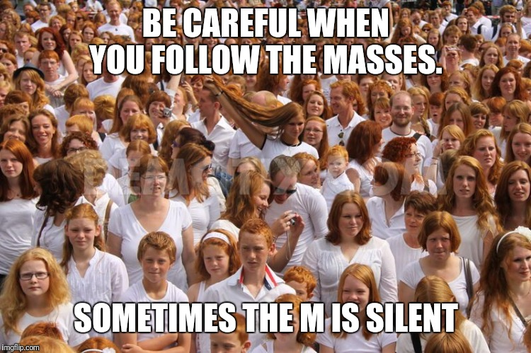 BE CAREFUL WHEN YOU FOLLOW THE MASSES. SOMETIMES THE M IS SILENT | image tagged in redhead critical mass achieved | made w/ Imgflip meme maker