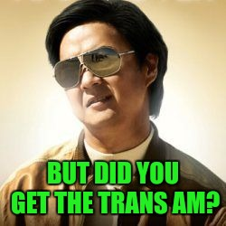 But did you die? | BUT DID YOU GET THE TRANS AM? | image tagged in but did you die | made w/ Imgflip meme maker