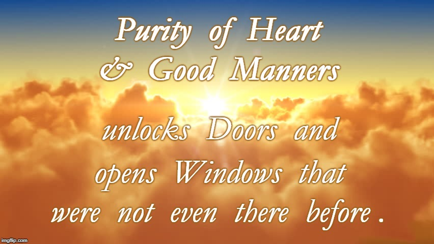 What Unlocks Doors & Opens Windows | Purity  of  Heart were  not  even  there  before . &  Good  Manners unlocks  Doors  and opens  Windows  that | image tagged in purity of heart,good manners,closing a door,opening a window | made w/ Imgflip meme maker