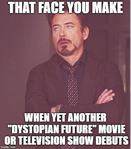 "Getting Tired Of The Hopelessness | THAT FACE YOU MAKE WHEN YET ANOTHER ""DYSTOPIAN FUTURE"" MOVIE OR TELEVISION SHOW DEBUTS 