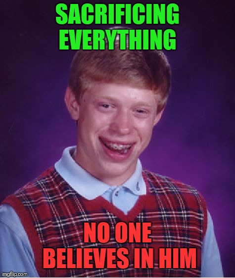 Bad Luck Brian Meme | SACRIFICING EVERYTHING NO ONE BELIEVES IN HIM | image tagged in memes,bad luck brian | made w/ Imgflip meme maker
