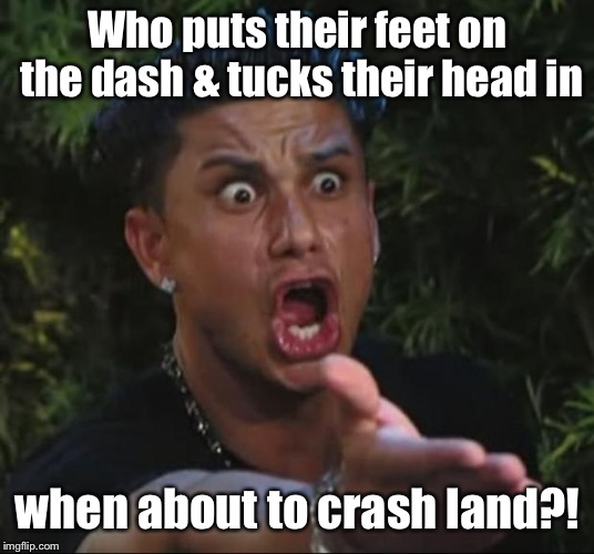 DJ Pauly D Meme | Who puts their feet on the dash & tucks their head in when about to crash land?! | image tagged in memes,dj pauly d | made w/ Imgflip meme maker