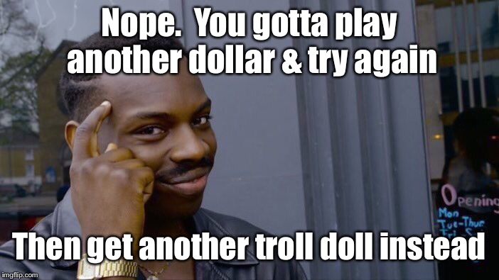 Roll Safe Think About It Meme | Nope.  You gotta play another dollar & try again Then get another troll doll instead | image tagged in memes,roll safe think about it | made w/ Imgflip meme maker