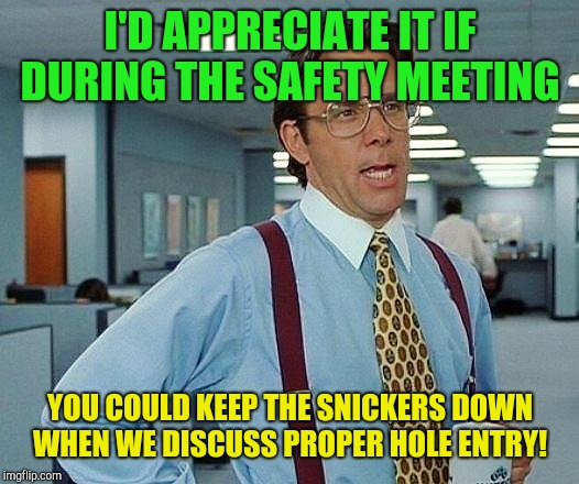 You said hole...  | I'D APPRECIATE IT IF DURING THE SAFETY MEETING YOU COULD KEEP THE SNICKERS DOWN WHEN WE DISCUSS PROPER HOLE ENTRY! | image tagged in boss,beavis and butthead,work,safety first | made w/ Imgflip meme maker
