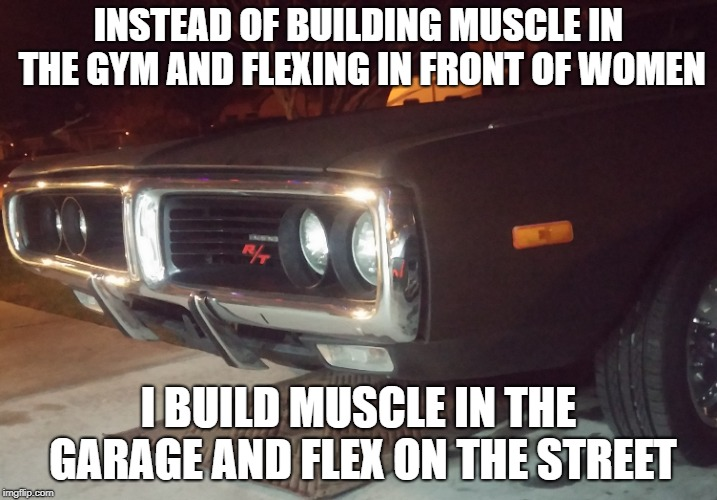 Mopar Memes | INSTEAD OF BUILDING MUSCLE IN THE GYM AND FLEXING IN FRONT OF WOMEN I BUILD MUSCLE IN THE GARAGE AND FLEX ON THE STREET | image tagged in car,cars,muscle car,muscles,flex,sexy women | made w/ Imgflip meme maker