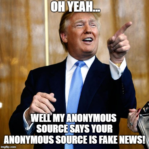 Fight Anonymous Sources With Anonymous Sources |  OH YEAH... WELL MY ANONYMOUS SOURCE SAYS YOUR ANONYMOUS SOURCE IS FAKE NEWS! | image tagged in donal trump birthday,memes | made w/ Imgflip meme maker