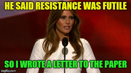 melinia trump | HE SAID RESISTANCE WAS FUTILE SO I WROTE A LETTER TO THE PAPER | image tagged in melinia trump | made w/ Imgflip meme maker
