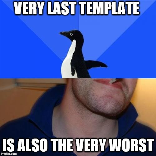 Good Guy Socially Awkward Penguin | VERY LAST TEMPLATE IS ALSO THE VERY WORST | image tagged in memes,good guy socially awkward penguin | made w/ Imgflip meme maker