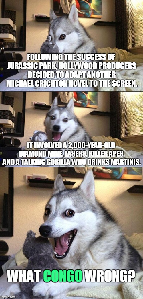 Bad Pun Dog Meme | FOLLOWING THE SUCCESS OF JURASSIC PARK, HOLLYWOOD PRODUCERS DECIDED TO ADAPT ANOTHER MICHAEL CRICHTON NOVEL TO THE SCREEN. IT INVOLVED A 2,0 | image tagged in memes,bad pun dog | made w/ Imgflip meme maker