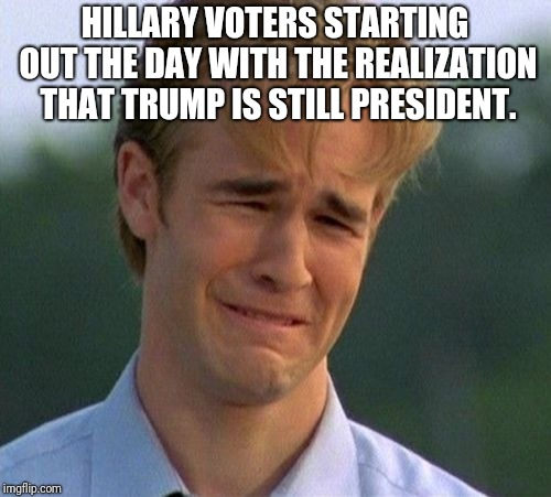 Triggered | HILLARY VOTERS STARTING OUT THE DAY WITH THE REALIZATION THAT TRUMP IS STILL PRESIDENT. | image tagged in memes,hillary clinton,donald trump,president trump,triggered liberal | made w/ Imgflip meme maker