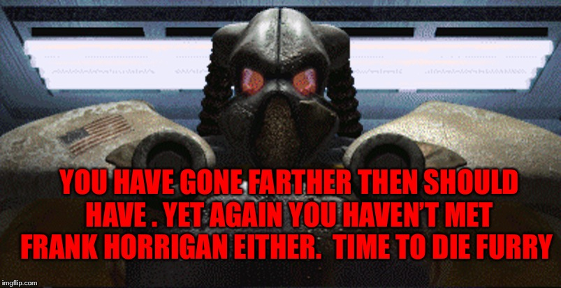 YOU HAVE GONE FARTHER THEN SHOULD HAVE . YET AGAIN YOU HAVEN'T MET FRANK HORRIGAN EITHER.  TIME TO DIE FURRY | made w/ Imgflip meme maker
