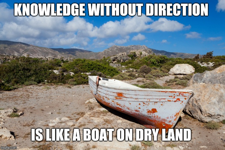 KNOWLEDGE WITHOUT DIRECTION IS LIKE A BOAT ON DRY LAND | image tagged in boat,inspirational quote | made w/ Imgflip meme maker