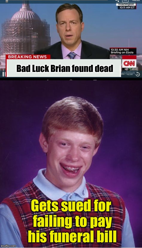 And CNN refuses to broadcast a retraction | Bad Luck Brian found dead Gets sued for failing to pay his funeral bill | image tagged in memes,cnn crock news network,bad luck brian,declared dead,sued,funeral | made w/ Imgflip meme maker