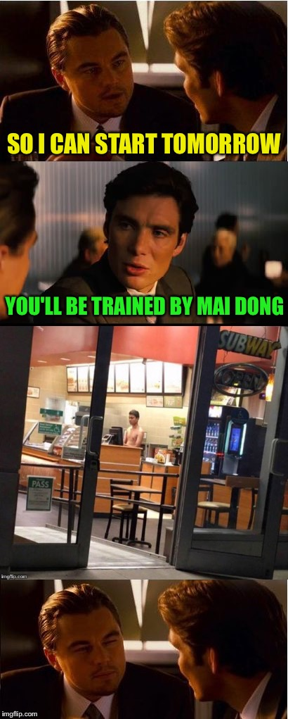 Maybe he'll go back to fighting bears. | SO I CAN START TOMORROW YOU'LL BE TRAINED BY MAI DONG | image tagged in inception,subway,memes,funny,job interview | made w/ Imgflip meme maker