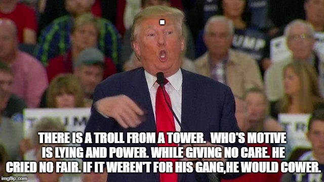 Troll Trump | . THERE IS A TROLL FROM A TOWER.  WHO'S MOTIVE IS LYING AND POWER. WHILE GIVING NO CARE. HE CRIED NO FAIR. IF IT WEREN'T FOR HIS GANG,HE WOU | image tagged in trump,troll,power,tower,president,donald | made w/ Imgflip meme maker