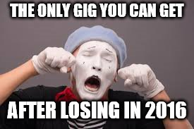 THE ONLY GIG YOU CAN GET AFTER LOSING IN 2016 | made w/ Imgflip meme maker