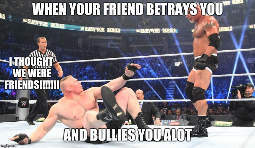 wwe | WHEN YOUR FRIEND BETRAYS YOU AND BULLIES YOU ALOT I THOUGHT WE WERE FRIENDS!!!!!!! | image tagged in wwe | made w/ Imgflip meme maker