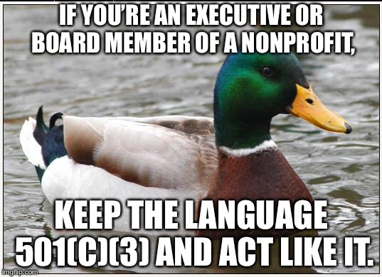 Please be charitable with the language | IF YOU'RE AN EXECUTIVE OR BOARD MEMBER OF A NONPROFIT, KEEP THE LANGUAGE 501(C)(3) AND ACT LIKE IT. | image tagged in memes,actual advice mallard,business,words,executive,lead | made w/ Imgflip meme maker