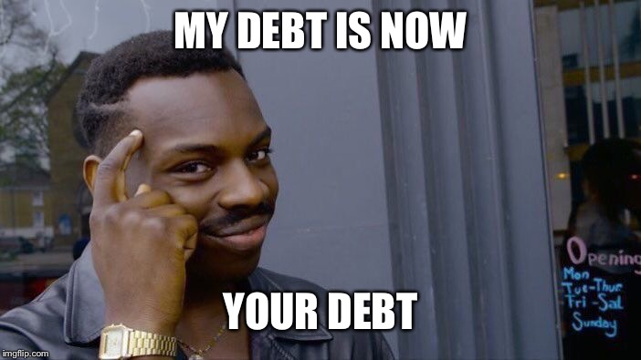 Roll Safe Think About It Meme | MY DEBT IS NOW YOUR DEBT | image tagged in memes,roll safe think about it | made w/ Imgflip meme maker