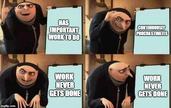 Gru's Plan | HAS IMPORTANT WORK TO DO CONTINUOUSLY PROCRASTINATES WORK NEVER GETS DONE WORK NEVER GETS DONE | image tagged in gru's plan | made w/ Imgflip meme maker