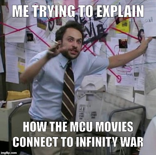 How the MCU movies connect to Infinity War | image tagged in memes,its always sunny in philidelphia,charlie day,infinity war,avengers,marvel | made w/ Imgflip meme maker