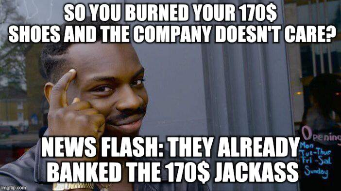 Roll Safe Think About It Meme | SO YOU BURNED YOUR 170$ SHOES AND THE COMPANY DOESN'T CARE? NEWS FLASH: THEY ALREADY BANKED THE 170$ JACKASS | image tagged in memes,roll safe think about it | made w/ Imgflip meme maker