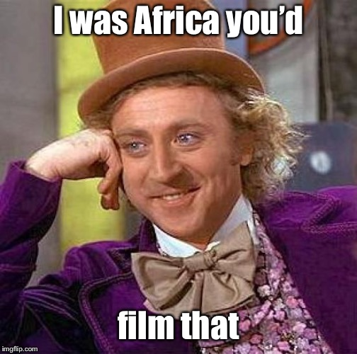 Creepy Condescending Wonka Meme | I was Africa you'd film that | image tagged in memes,creepy condescending wonka | made w/ Imgflip meme maker
