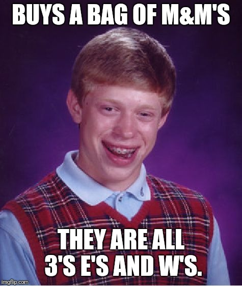 Brian vs. M&M's | BUYS A BAG OF M&M'S THEY ARE ALL 3'S E'S AND W'S. | image tagged in memes,bad luck brian,letsgetwordy,mm,candy,bag | made w/ Imgflip meme maker