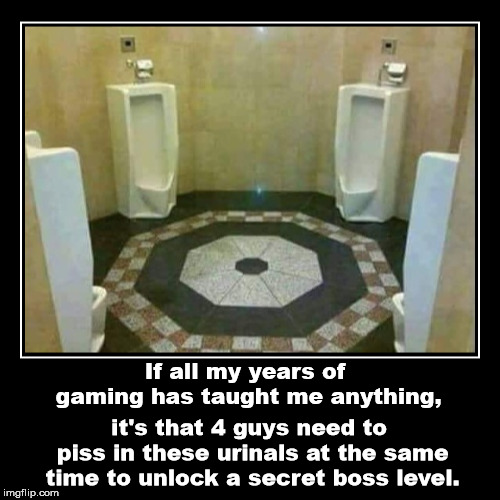If all my years of gaming has taught me anything, | it's that 4 guys need to piss in these urinals at the same time to unlock a secret boss  | image tagged in funny,demotivationals | made w/ Imgflip demotivational maker