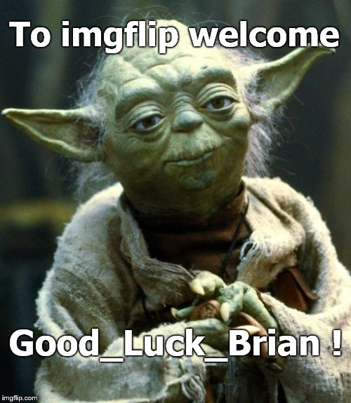 Star Wars Yoda Meme | To imgflip welcome Good_Luck_Brian ! | image tagged in memes,star wars yoda | made w/ Imgflip meme maker
