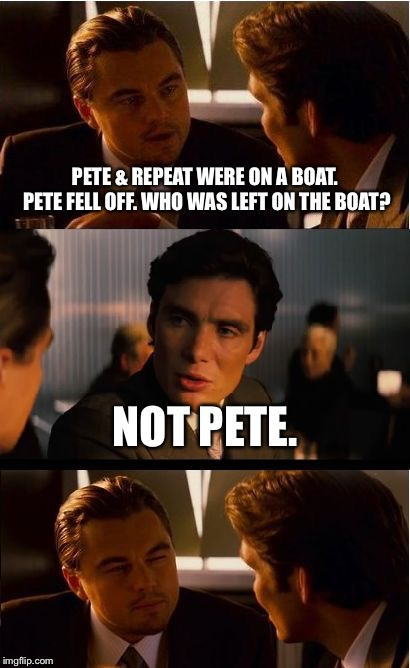 I haven't been here in ages. What did I miss? | PETE & REPEAT WERE ON A BOAT. PETE FELL OFF. WHO WAS LEFT ON THE BOAT? NOT PETE. | image tagged in memes,inception,pete and repeat | made w/ Imgflip meme maker